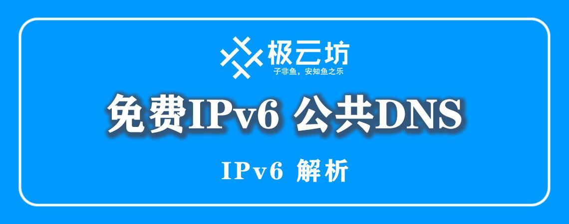 免费公共 IPv6 DNS 服务器 IP 大全(200107)-极云坊